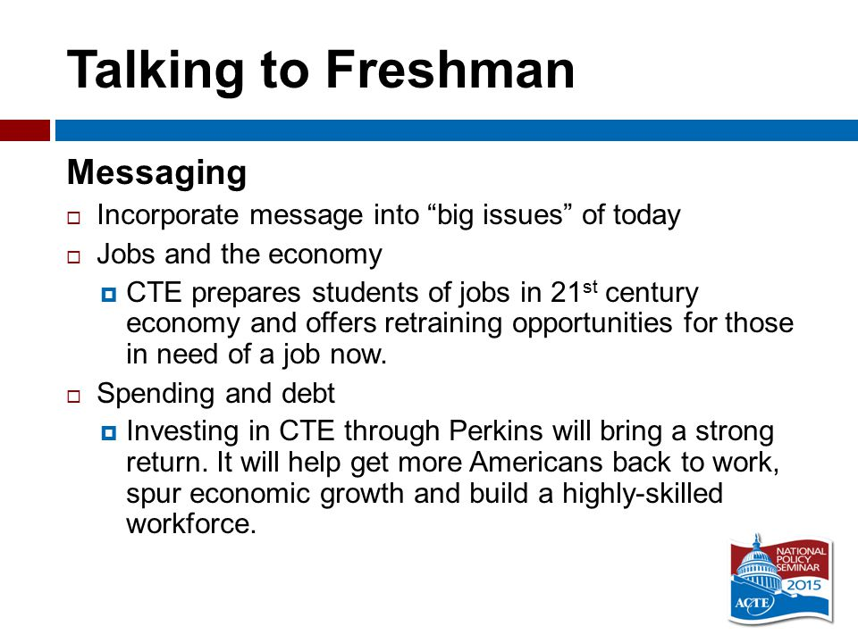 Talking to Freshman Messaging  Incorporate message into big issues of today  Jobs and the economy  CTE prepares students of jobs in 21 st century economy and offers retraining opportunities for those in need of a job now.