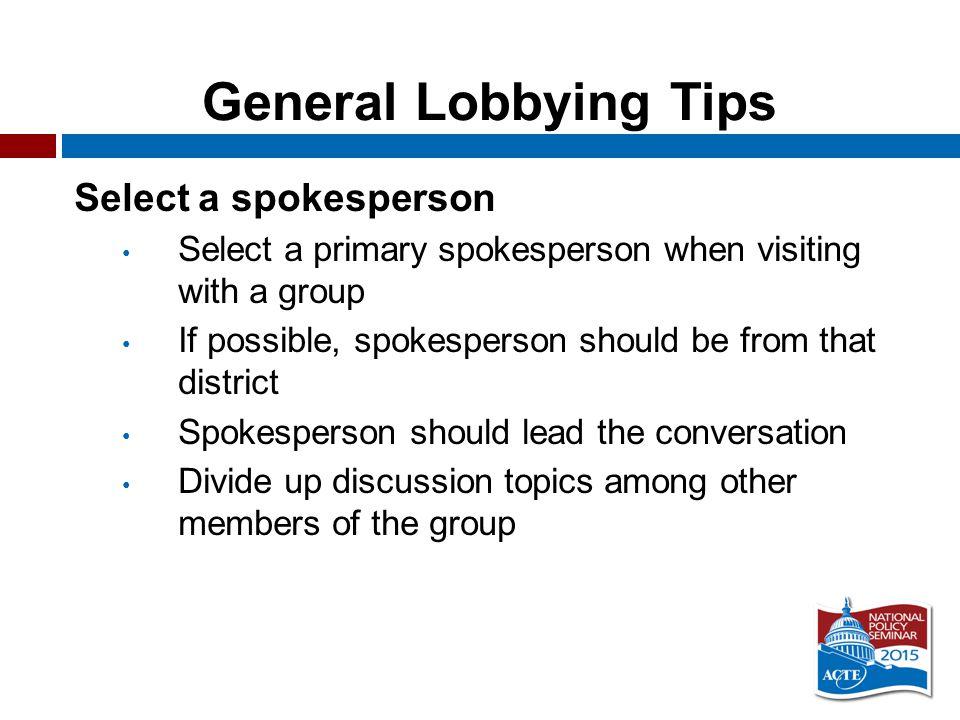 General Lobbying Tips Select a spokesperson Select a primary spokesperson when visiting with a group If possible, spokesperson should be from that district Spokesperson should lead the conversation Divide up discussion topics among other members of the group