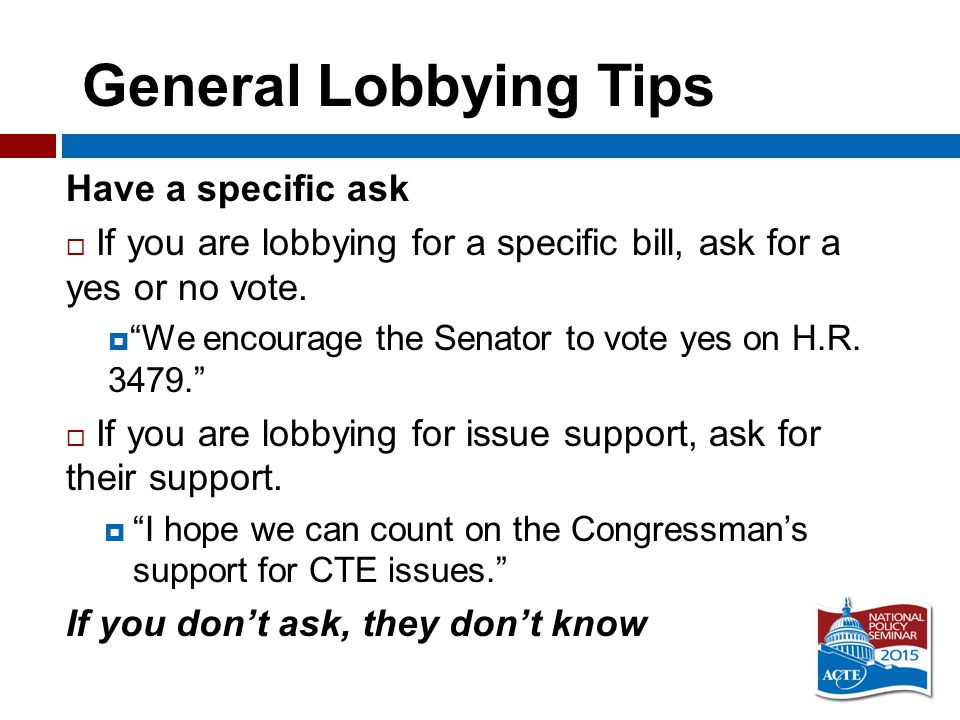 General Lobbying Tips Have a specific ask  If you are lobbying for a specific bill, ask for a yes or no vote.