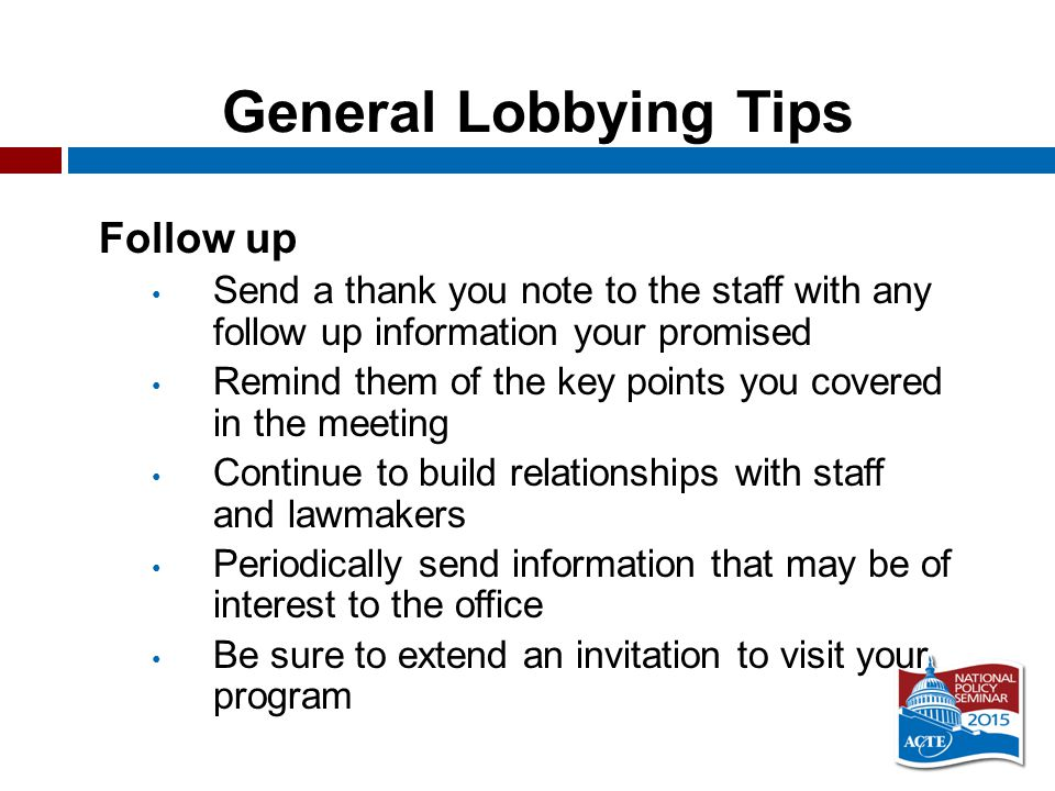 General Lobbying Tips Follow up Send a thank you note to the staff with any follow up information your promised Remind them of the key points you covered in the meeting Continue to build relationships with staff and lawmakers Periodically send information that may be of interest to the office Be sure to extend an invitation to visit your program