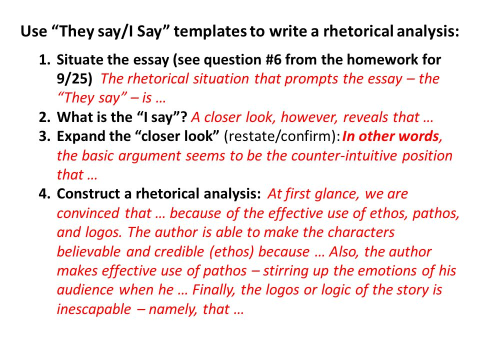 Use They say/I Say templates to write a rhetorical analysis: 1.Situate the essay (see question #6 from the homework for 9/25) The rhetorical situation that prompts the essay – the They say – is … 2.What is the I say .