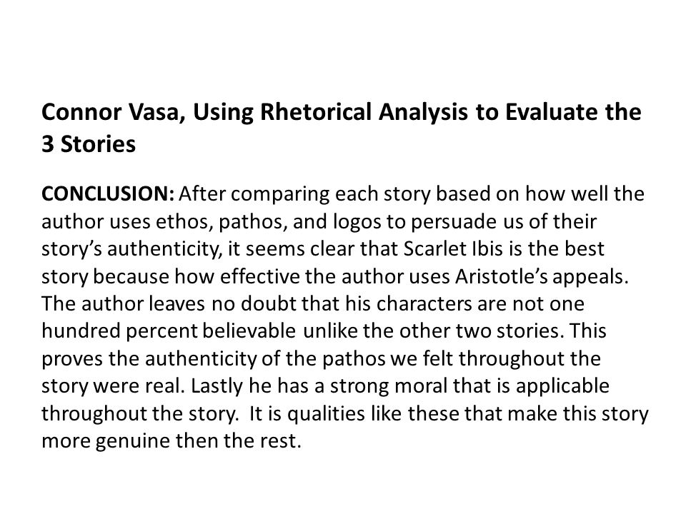 Connor Vasa, Using Rhetorical Analysis to Evaluate the 3 Stories CONCLUSION: After comparing each story based on how well the author uses ethos, pathos, and logos to persuade us of their story's authenticity, it seems clear that Scarlet Ibis is the best story because how effective the author uses Aristotle's appeals.