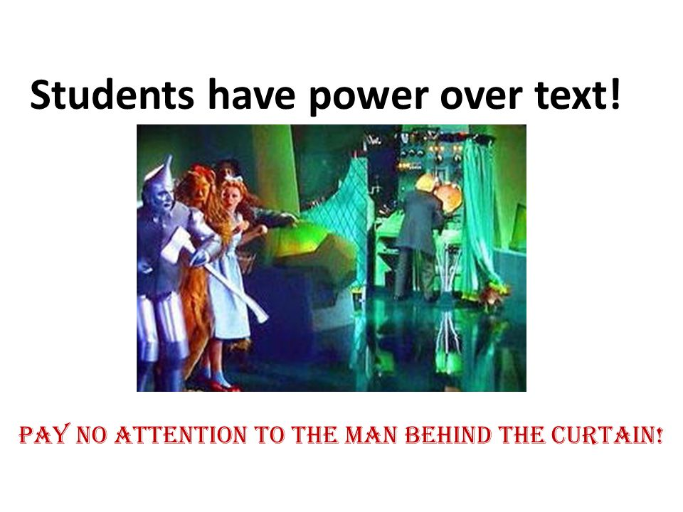 Students have power over text! Pay no attention to the man behind the curtain!