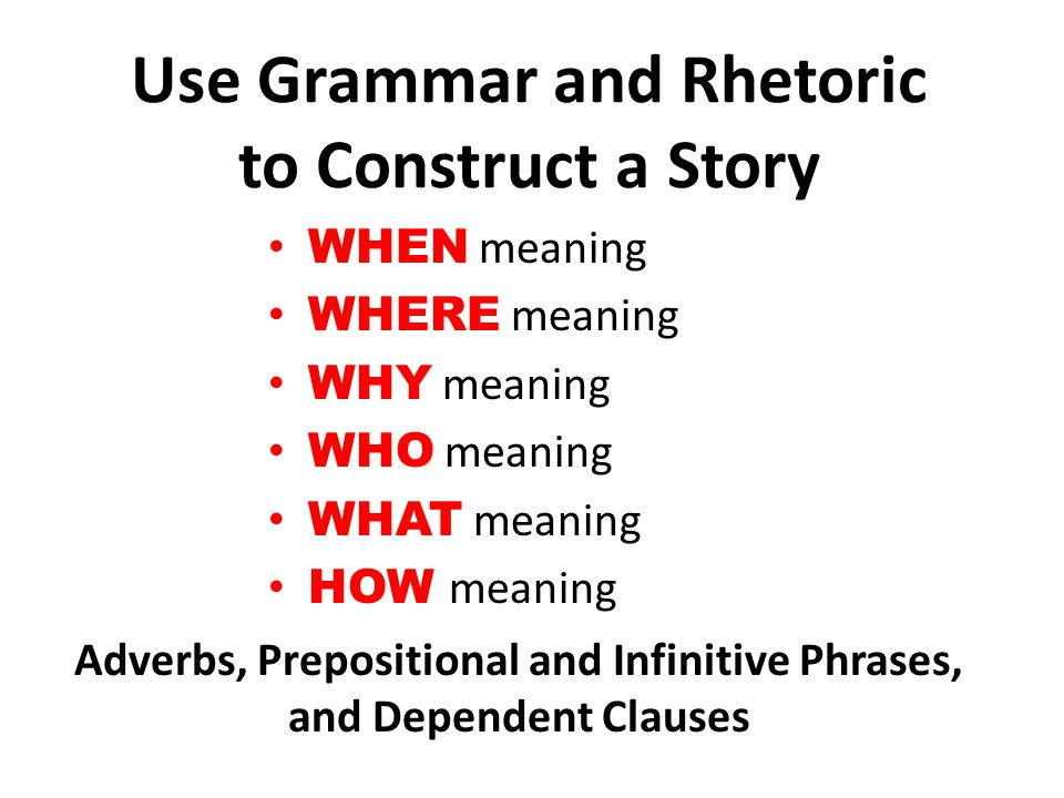 Use Grammar and Rhetoric to Construct a Story WHEN meaning WHERE meaning WHY meaning WHO meaning WHAT meaning HOW meaning Adverbs, Prepositional and Infinitive Phrases, and Dependent Clauses
