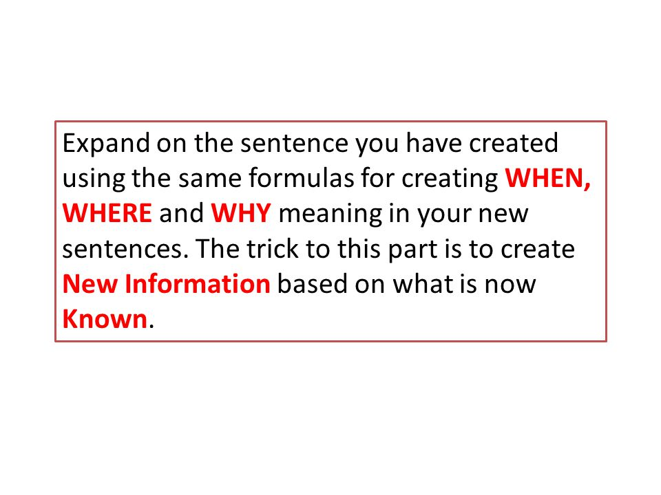 Expand on the sentence you have created using the same formulas for creating WHEN, WHERE and WHY meaning in your new sentences.