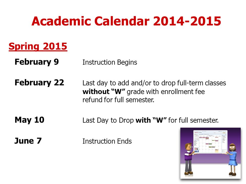 Academic Calendar 2014-2015 Spring 2015 February 9 Instruction Begins February 22 Last day to add and/or to drop full-term classes without W grade with enrollment fee refund for full semester.