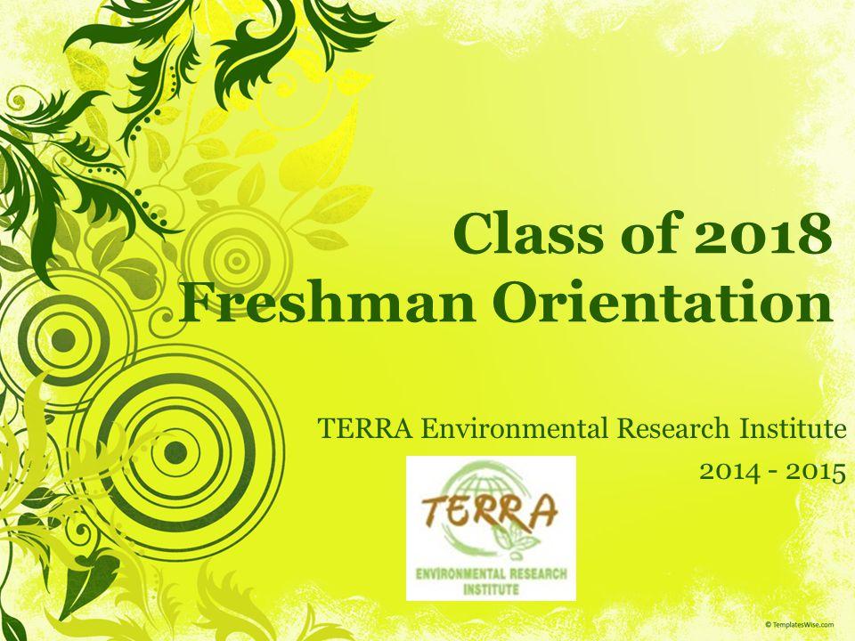 Class of 2018 Freshman Orientation TERRA Environmental Research Institute 2014 - 2015