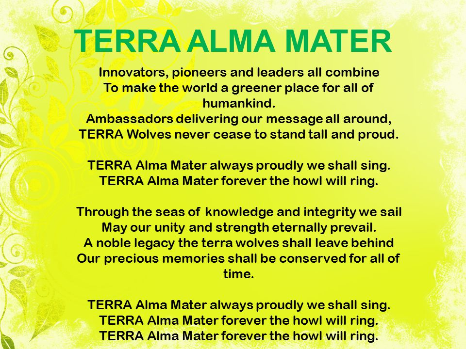 TERRA ALMA MATER Innovators, pioneers and leaders all combine To make the world a greener place for all of humankind. Ambassadors delivering our messa