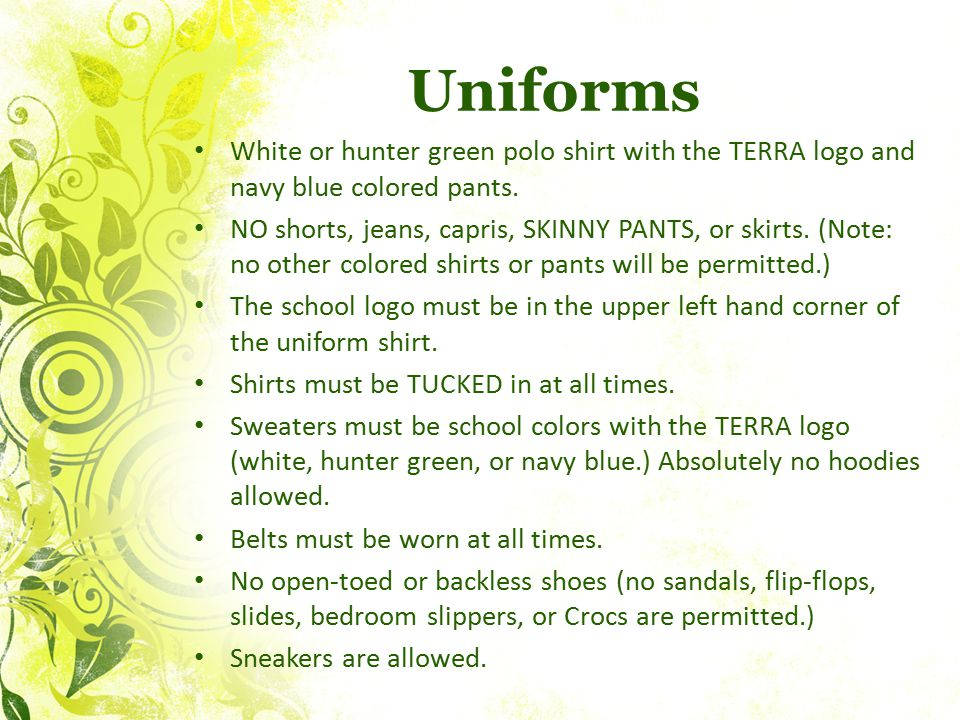 Uniforms White or hunter green polo shirt with the TERRA logo and navy blue colored pants. NO shorts, jeans, capris, SKINNY PANTS, or skirts. (Note: n
