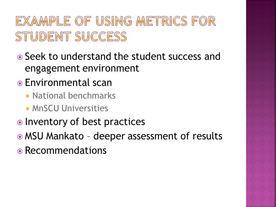  Seek to understand the student success and engagement environment  Environmental scan  National benchmarks  MnSCU Universities  Inventory of best practices  MSU Mankato – deeper assessment of results  Recommendations