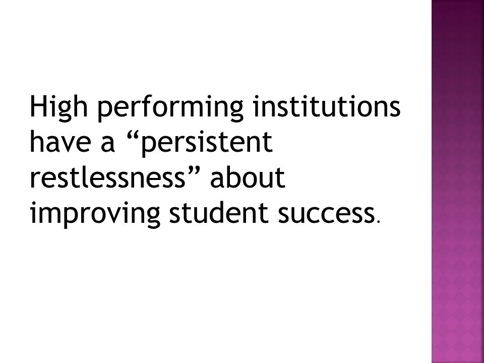 High performing institutions have a persistent restlessness about improving student success.
