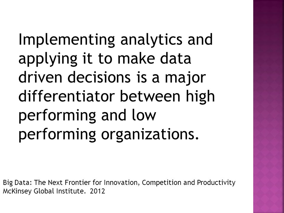 Implementing analytics and applying it to make data driven decisions is a major differentiator between high performing and low performing organizations.