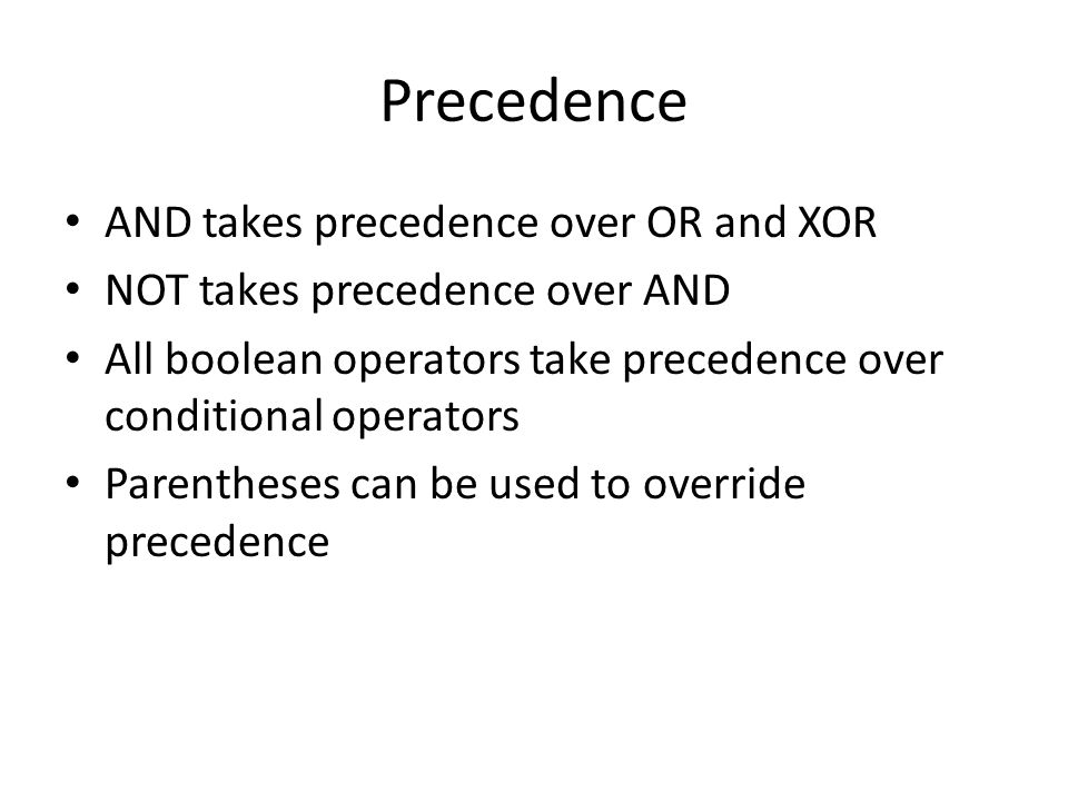 Precedence AND takes precedence over OR and XOR NOT takes precedence over AND All boolean operators take precedence over conditional operators Parentheses can be used to override precedence