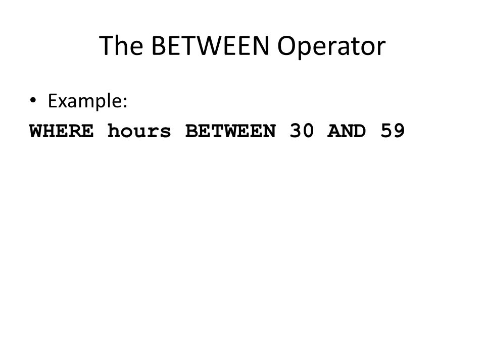 The BETWEEN Operator Example: WHERE hours BETWEEN 30 AND 59