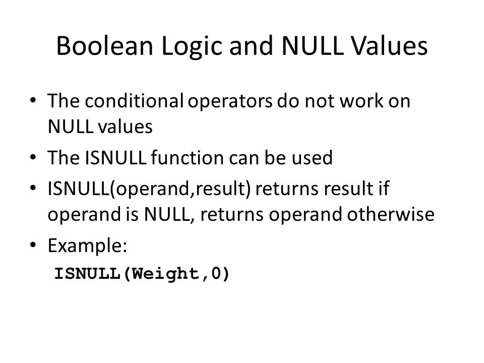 Boolean Logic and NULL Values The conditional operators do not work on NULL values The ISNULL function can be used ISNULL(operand,result) returns result if operand is NULL, returns operand otherwise Example: ISNULL(Weight,0)