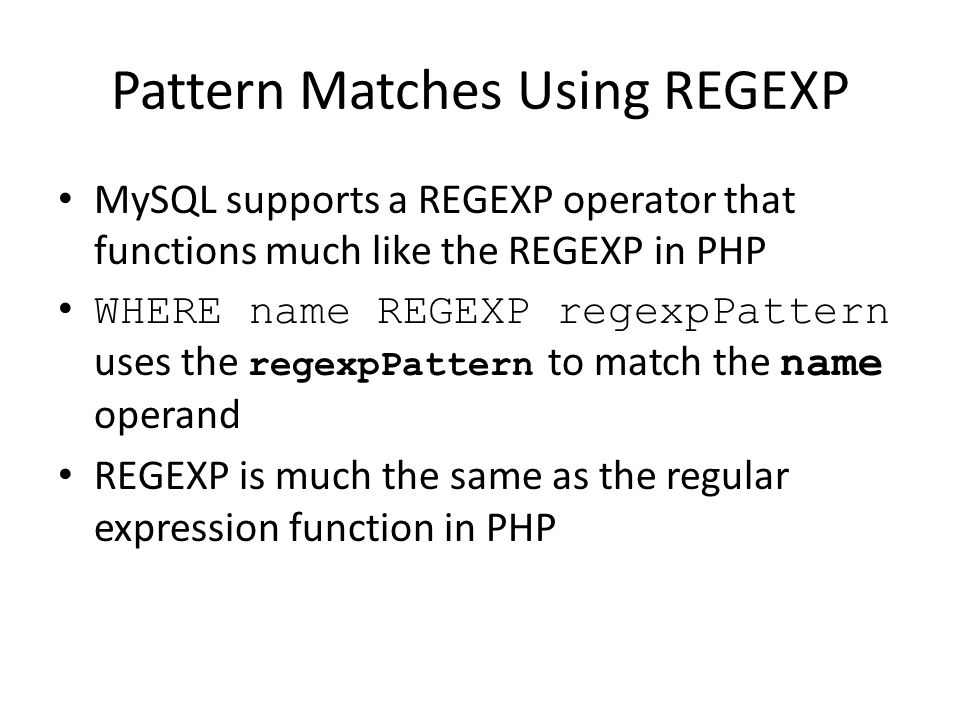 Pattern Matches Using REGEXP MySQL supports a REGEXP operator that functions much like the REGEXP in PHP WHERE name REGEXP regexpPattern uses the rege