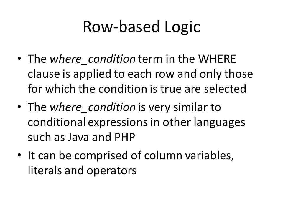 Row-based Logic The where_condition term in the WHERE clause is applied to each row and only those for which the condition is true are selected The where_condition is very similar to conditional expressions in other languages such as Java and PHP It can be comprised of column variables, literals and operators