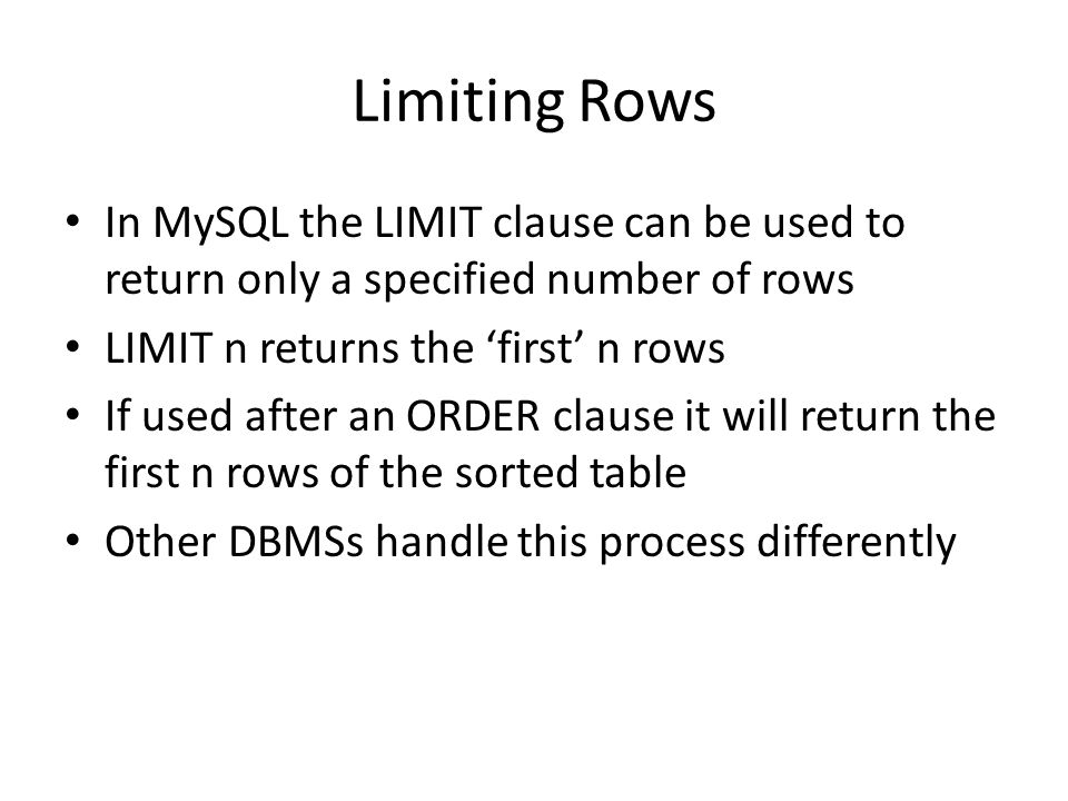 Limiting Rows In MySQL the LIMIT clause can be used to return only a specified number of rows LIMIT n returns the 'first' n rows If used after an ORDER clause it will return the first n rows of the sorted table Other DBMSs handle this process differently