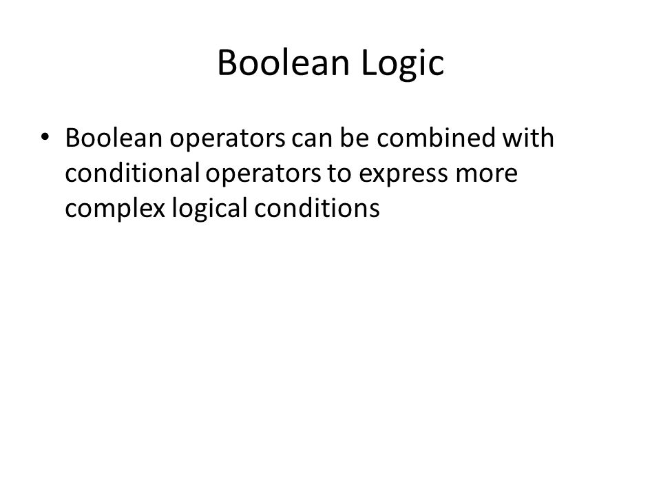 Boolean Logic Boolean operators can be combined with conditional operators to express more complex logical conditions
