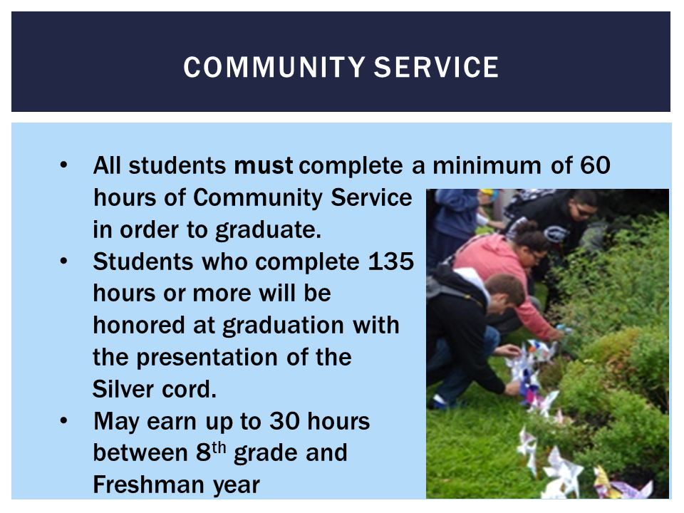 COMMUNITY SERVICE All students must complete a minimum of 60 hours of Community Service in order to graduate.