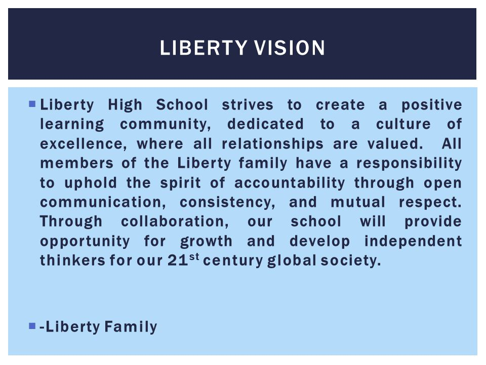  Liberty High School strives to create a positive learning community, dedicated to a culture of excellence, where all relationships are valued.
