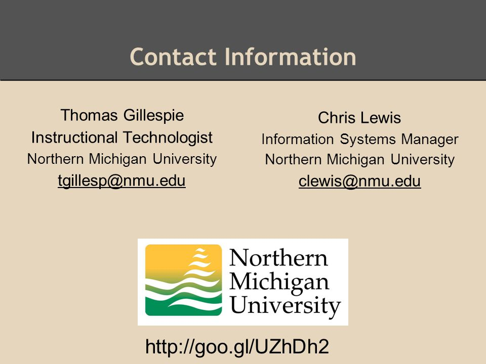 Contact Information Thomas Gillespie Instructional Technologist Northern Michigan University tgillesp@nmu.edu Chris Lewis Information Systems Manager