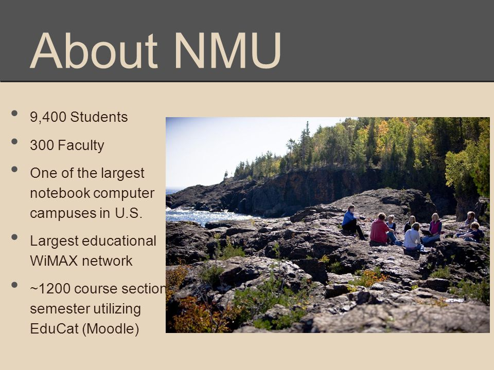 About NMU 9,400 Students 300 Faculty One of the largest notebook computer campuses in U.S. Largest educational WiMAX network ~1200 course sections/ se