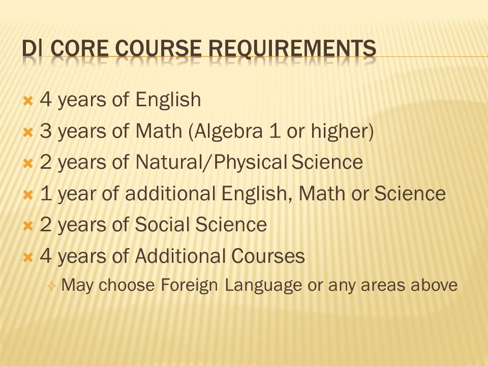  4 years of English  3 years of Math (Algebra 1 or higher)  2 years of Natural/Physical Science  1 year of additional English, Math or Science  2 years of Social Science  4 years of Additional Courses  May choose Foreign Language or any areas above