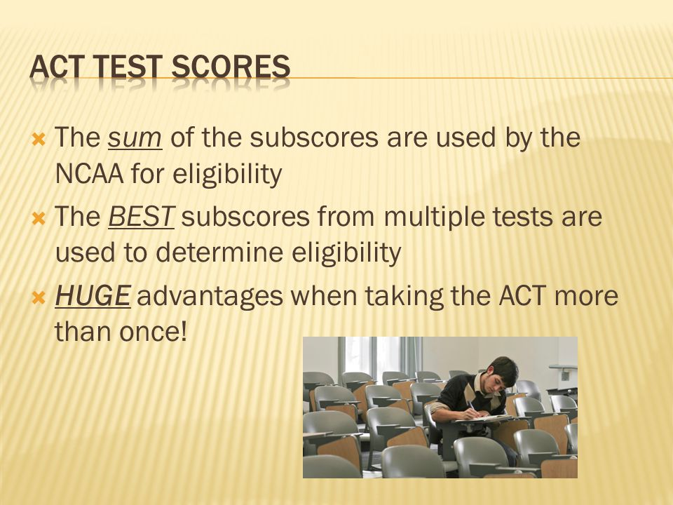  The sum of the subscores are used by the NCAA for eligibility  The BEST subscores from multiple tests are used to determine eligibility  HUGE advantages when taking the ACT more than once!