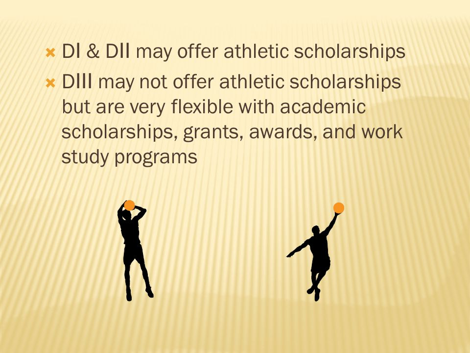  D I & D II may offer athletic scholarships  D III may not offer athletic scholarships but are very flexible with academic scholarships, grants, awards, and work study programs