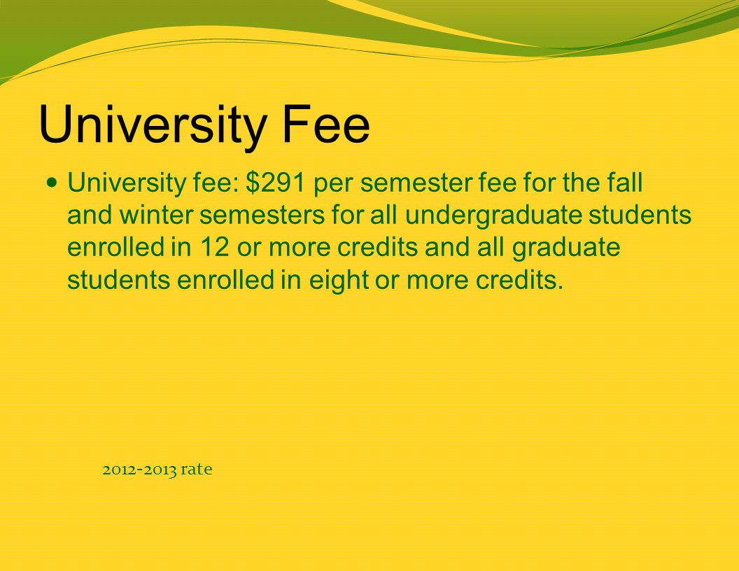 University Fee University fee: $291 per semester fee for the fall and winter semesters for all undergraduate students enrolled in 12 or more credits and all graduate students enrolled in eight or more credits.