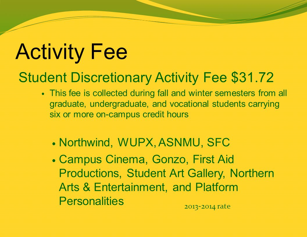 Activity Fee Student Discretionary Activity Fee $31.72 This fee is collected during fall and winter semesters from all graduate, undergraduate, and vocational students carrying six or more on-campus credit hours Northwind, WUPX, ASNMU, SFC Campus Cinema, Gonzo, First Aid Productions, Student Art Gallery, Northern Arts & Entertainment, and Platform Personalities 2013-2014 rate