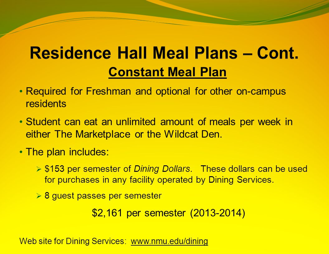 Constant Meal Plan Required for Freshman and optional for other on-campus residents Student can eat an unlimited amount of meals per week in either The Marketplace or the Wildcat Den.