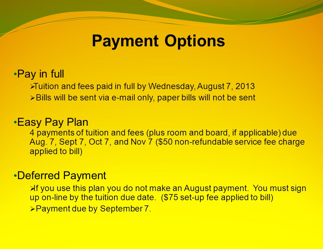 Pay in full  Tuition and fees paid in full by Wednesday, August 7, 2013  Bills will be sent via e-mail only, paper bills will not be sent Easy Pay Plan 4 payments of tuition and fees (plus room and board, if applicable) due Aug.
