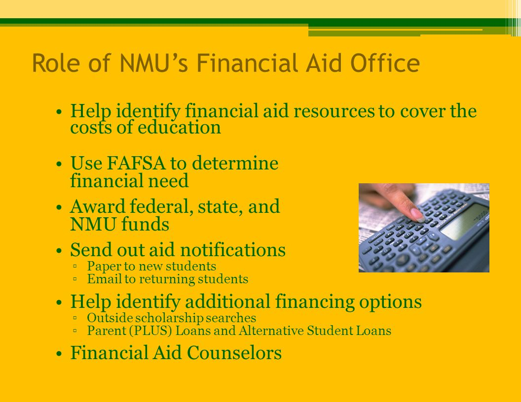 Role of NMU's Financial Aid Office Help identify financial aid resources to cover the costs of education Use FAFSA to determine financial need Award federal, state, and NMU funds Send out aid notifications ▫Paper to new students ▫Email to returning students Help identify additional financing options ▫Outside scholarship searches ▫Parent (PLUS) Loans and Alternative Student Loans Financial Aid Counselors