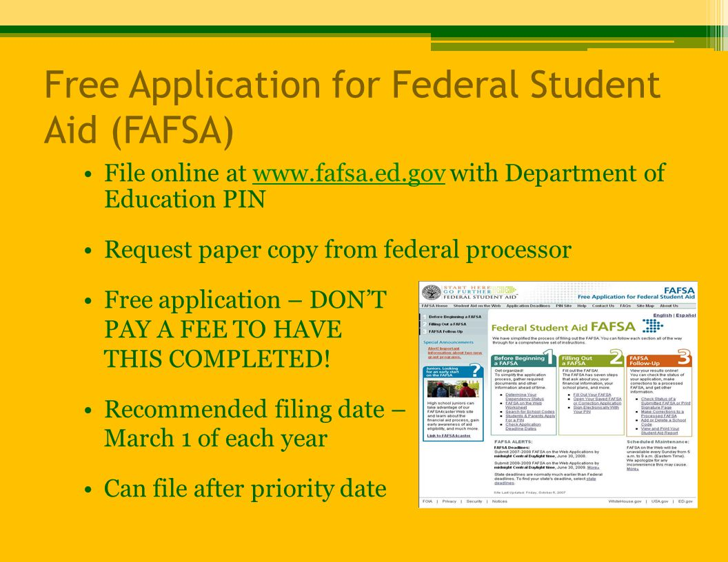 Free Application for Federal Student Aid (FAFSA) File online at www.fafsa.ed.gov with Department of Education PINwww.fafsa.ed.gov Request paper copy from federal processor Free application – DON'T PAY A FEE TO HAVE THIS COMPLETED.