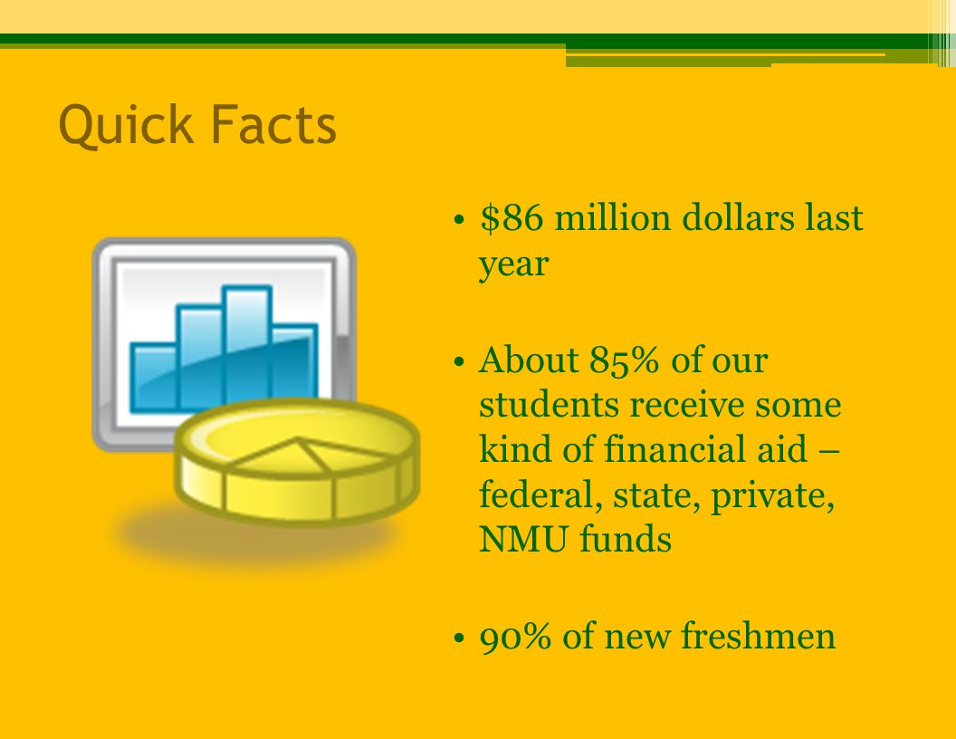 Quick Facts $86 million dollars last year About 85% of our students receive some kind of financial aid – federal, state, private, NMU funds 90% of new freshmen