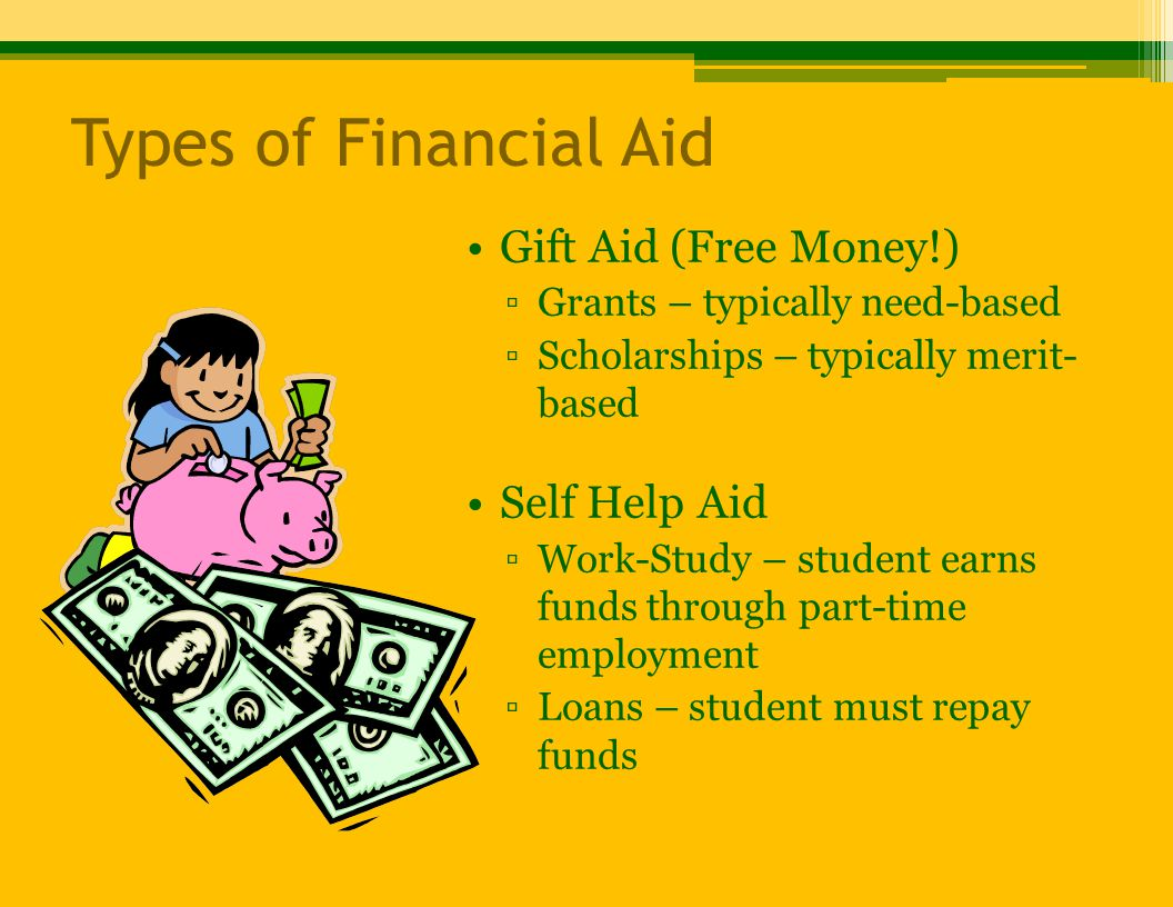 Types of Financial Aid Gift Aid (Free Money!) ▫Grants – typically need-based ▫Scholarships – typically merit- based Self Help Aid ▫Work-Study – student earns funds through part-time employment ▫Loans – student must repay funds