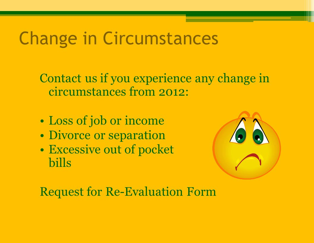 Change in Circumstances Contact us if you experience any change in circumstances from 2012: Loss of job or income Divorce or separation Excessive out of pocket medical bills Request for Re-Evaluation Form