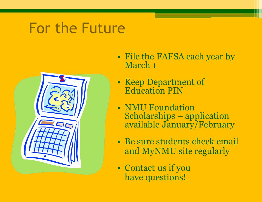 For the Future File the FAFSA each year by March 1 Keep Department of Education PIN NMU Foundation Scholarships – application available January/February Be sure students check email and MyNMU site regularly Contact us if you have questions!