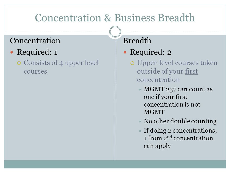 Concentration & Business Breadth Concentration Required: 1  Consists of 4 upper level courses Breadth Required: 2  Upper-level courses taken outside