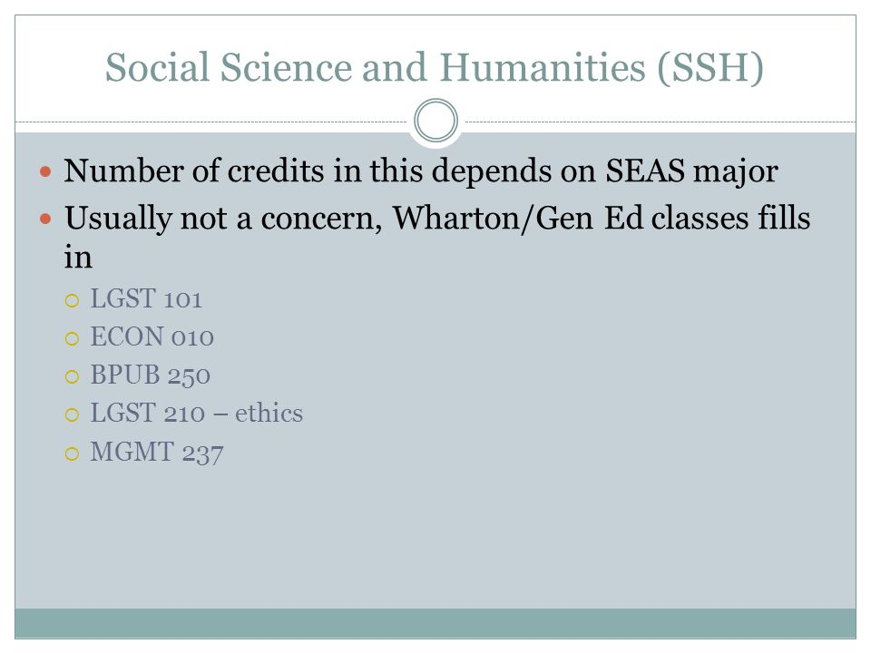 Social Science and Humanities (SSH) Number of credits in this depends on SEAS major Usually not a concern, Wharton/Gen Ed classes fills in  LGST 101  ECON 010  BPUB 250  LGST 210 – ethics  MGMT 237