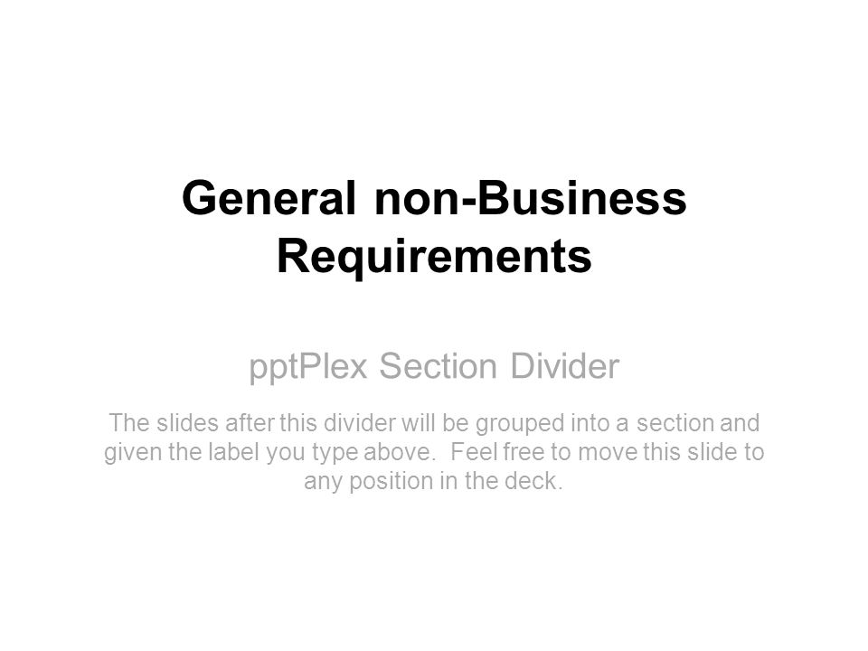 pptPlex Section Divider General non-Business Requirements The slides after this divider will be grouped into a section and given the label you type above.