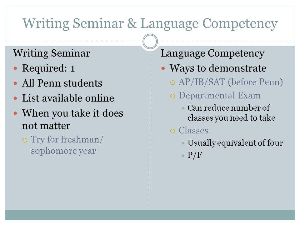 Writing Seminar & Language Competency Writing Seminar Required: 1 All Penn students List available online When you take it does not matter  Try for freshman/ sophomore year Language Competency Ways to demonstrate  AP/IB/SAT (before Penn)  Departmental Exam  Can reduce number of classes you need to take  Classes  Usually equivalent of four  P/F