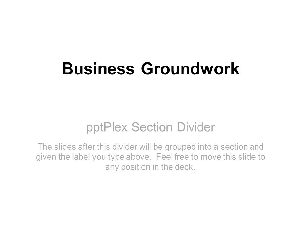pptPlex Section Divider Business Groundwork The slides after this divider will be grouped into a section and given the label you type above. Feel free