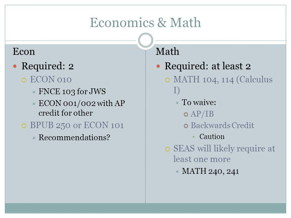 Economics & Math Econ Required: 2  ECON 010  FNCE 103 for JWS  ECON 001/002 with AP credit for other  BPUB 250 or ECON 101  Recommendations.