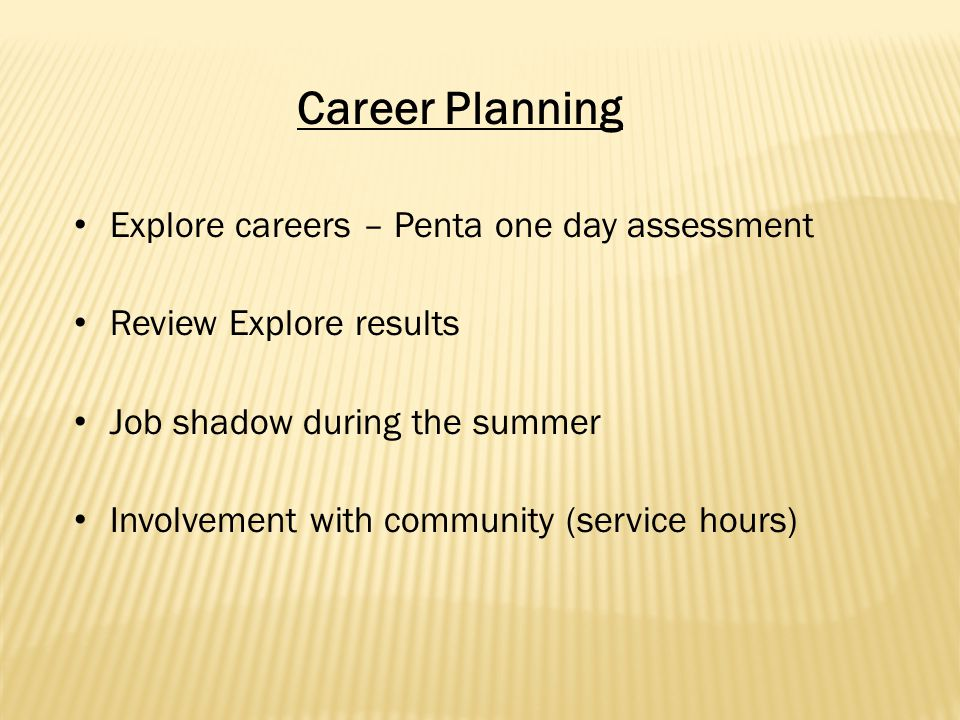 Explore careers – Penta one day assessment Review Explore results Job shadow during the summer Involvement with community (service hours) Career Planning