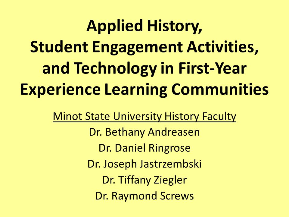 Applied History, Student Engagement Activities, and Technology in First-Year Experience Learning Communities Minot State University History Faculty Dr