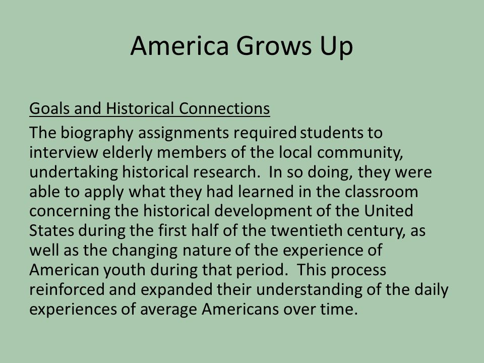 America Grows Up Goals and Historical Connections The biography assignments required students to interview elderly members of the local community, und