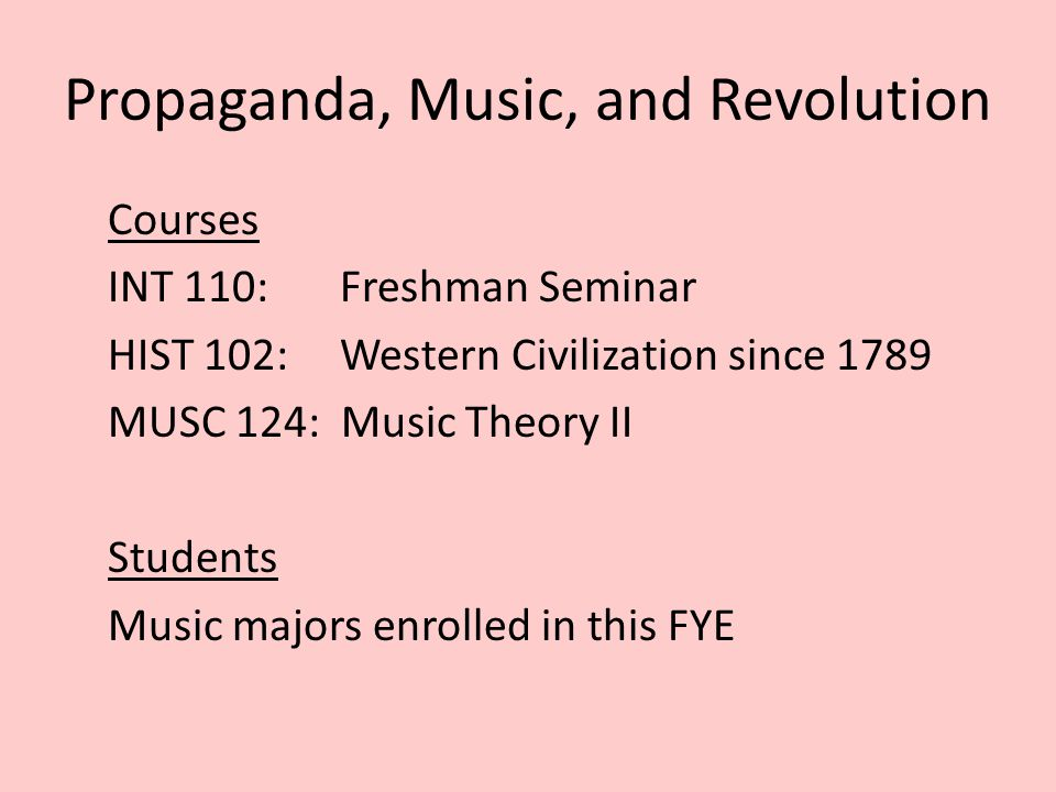Propaganda, Music, and Revolution Courses INT 110: Freshman Seminar HIST 102: Western Civilization since 1789 MUSC 124: Music Theory II Students Music majors enrolled in this FYE